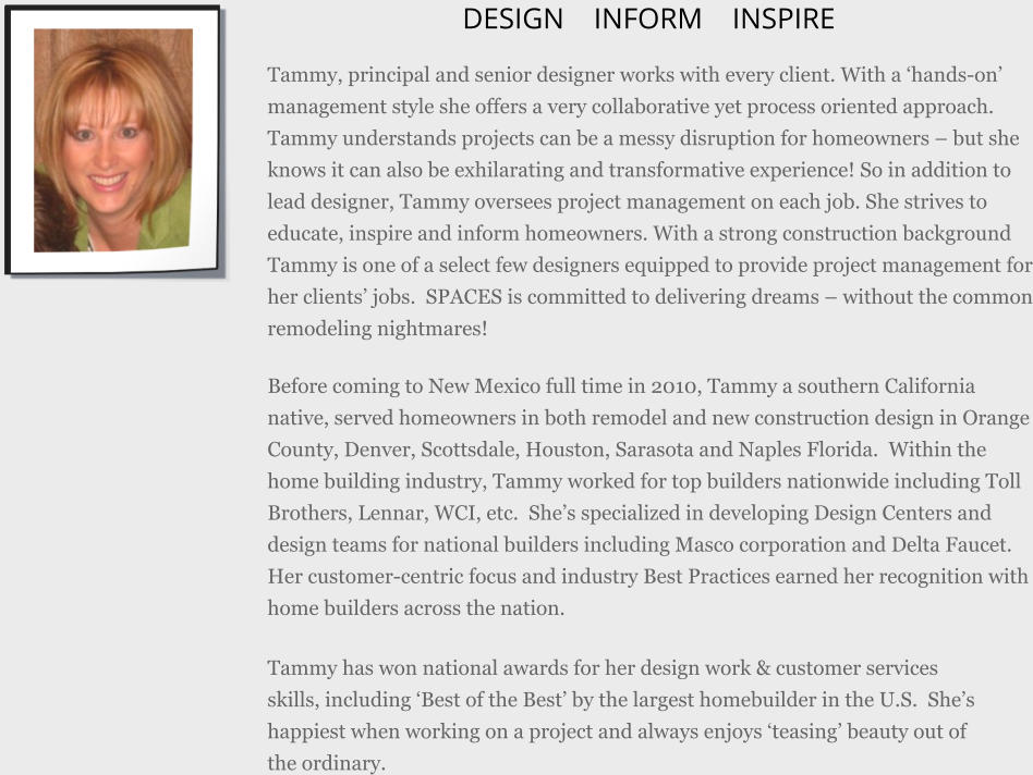 DESIGN    INFORM    INSPIRE Tammy, principal and senior designer works with every client. With a 'hands-on' management style she offers a very collaborative yet process oriented approach. Tammy understands projects can be a messy disruption for homeowners – but she knows it can also be exhilarating and transformative experience! So in addition to lead designer, Tammy oversees project management on each job. She strives to educate, inspire and inform homeowners. With a strong construction background Tammy is one of a select few designers equipped to provide project management for her clients' jobs.  SPACES is committed to delivering dreams – without the common remodeling nightmares!  Before coming to New Mexico full time in 2010, Tammy a southern California native, served homeowners in both remodel and new construction design in Orange County, Denver, Scottsdale, Houston, Sarasota and Naples Florida.  Within the home building industry, Tammy worked for top builders nationwide including Toll Brothers, Lennar, WCI, etc.  She's specialized in developing Design Centers and design teams for national builders including Masco corporation and Delta Faucet. Her customer-centric focus and industry Best Practices earned her recognition with home builders across the nation.  Tammy has won national awards for her design work & customer services skills, including 'Best of the Best' by the largest homebuilder in the U.S.  She's happiest when working on a project and always enjoys 'teasing' beauty out of the ordinary.