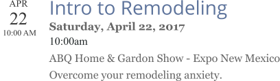APR 22  10:00 AM  Intro to Remodeling Saturday, April 22, 2017 10:00am ABQ Home & Gardon Show - Expo New Mexico Overcome your remodeling anxiety.