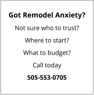 Got Remodel Anxiety? Not sure who to trust? Where to start? What to budget? Call today 505-553-0705