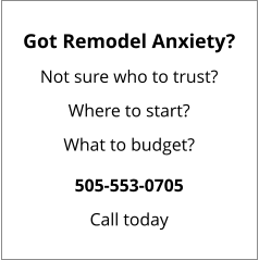 Got Remodel Anxiety? Not sure who to trust? Where to start? What to budget? 505-553-0705 Call today