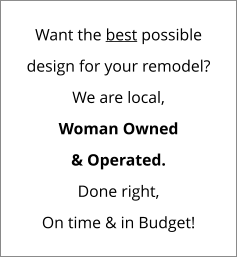 Want the best possible design for your remodel? We are local, Woman Owned & Operated. Done right, On time & in Budget!