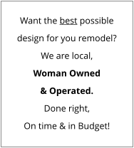 Want the best possible design for you remodel? We are local, Woman Owned & Operated. Done right, On time & in Budget!