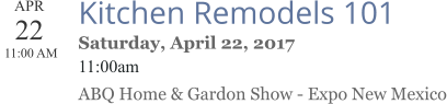 APR 22  11:00 AM  Kitchen Remodels 101 Saturday, April 22, 2017 11:00am ABQ Home & Gardon Show - Expo New Mexico