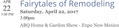 APR 22  3:00 PM  Fairytales of Remodeling Saturday, April 22, 2017 3:00pm ABQ Home & Gardon Show - Expo New Mexico
