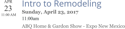 APR 23  11:00 AM  Intro to Remodeling Sunday, April 23, 2017 11:00am ABQ Home & Gardon Show - Expo New Mexico