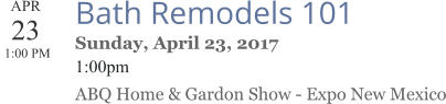APR 23  1:00 PM  Bath Remodels 101 Sunday, April 23, 2017 1:00pm ABQ Home & Gardon Show - Expo New Mexico