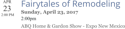 APR 23  2:00 PM  Fairytales of Remodeling Sunday, April 23, 2017 2:00pm ABQ Home & Gardon Show - Expo New Mexico